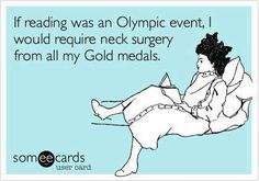 If reading was an Olympic event, I would require neck surgery for all my gold medals