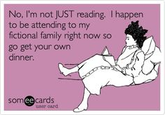 No, I'm not JUST reading. I happen to be attending to my fictional family right now so go get your own dinner.