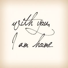 You are my home, and where ever you go my heart will follow you.