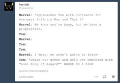 pretty sure this is what actually happened << Hopefully he signed for more!! Maybe he's in Avengers: Age of Ultron, too, like it is rumored... Even in just a cameo. I hope that soon we will learn more about Loki's past and what happened in between Thor and The Avengers and what his true intentions were in all of the movies. I want to know exactly what happened. I want to know which theories are true and which aren't. Please, Marvel, reveal more about Loki!