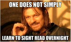 one does not simply learn to sight read overnight