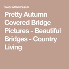 Pretty Autumn Covered Bridge Pictures - Beautiful Bridges - Country Living