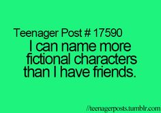 Teenager Posts. Fictional chracters are my friends. (And I probably need counseling for that)