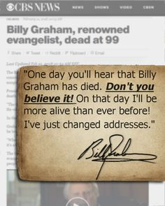 """""""One day you'll hear that Billy Graham has died. Don't you believe it. On that day I'll be more alive than ever before! I've just changed addresses.""""  -Billy Graham   .   #billygraham #quotes #christianquotes #evangelism #death #heaven #hope #justasiam #faith"""