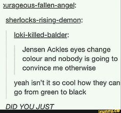 They do change color I swear. From green to blue to gray to brown. Damn. Give me your eyes Dean.