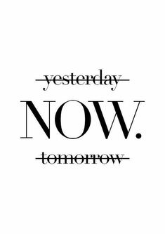 It's time. Yesterday will never happen again. Tomorrow will never come. The only constant is Now. Don't wait to start. start now. Motivational and inspirational quotes. Words of wisdom.