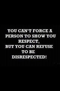 you can refuse to be disrespected