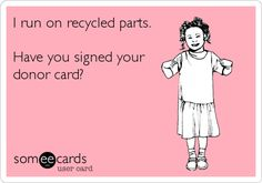 I run on recycled parts. Have you signed your donor card?