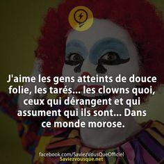 J'aime les gens atteints de douce folie, les tarés… les clowns quoi, ceux qui dérangent et qui assument qui ils sont… Dans ce monde morose.   Saviez-vous que ?