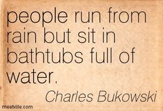 People run from rain but sit in bathtubs full of water. - Charles Bukowski
