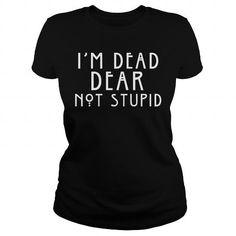 Cool IM DEAD DEAR NOT STUPID T shirts