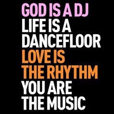 One of my favorite quotes ever. God is a DJ, Life is a dancefloor.  Love is the rhythm. you are the music.  LOVE