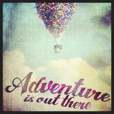 adventure is out there - Okay so I wasn't big on this movie but this is like my favorite quote.