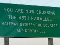 Near my neck of the woods...You are now crossing the 45th parallel ...