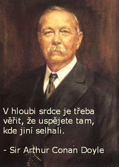 V hloubi srdce je třeba věřit, že uspějete tam, kde jiní selhali. - Sir Arthur Conan Doyle