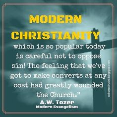 """Modern Christianity, which is so popular today is careful not to oppose sin! The feeling that we've got to make converts at any cost has greatly wounded the church."" A.W. Tozer."