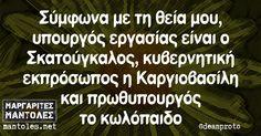 Σύμφωνα με τη θεία μου, υπουργός εργασίας είναι ο Σκατούγκαλος, κυβερνητική εκπρόσωπος η Καργιοβασίλη και πρωθυπουργός το…