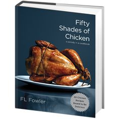 If Fifty Shades of Grey left you hungry and lusting for more, satisfy your culinary kink with Fifty Shades of Chicken, a titillating collection of tied-and-true recipes bound to make every meal a turn-on.