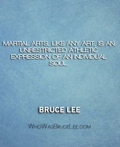 """""""Martial arts, like any art, is an unrestricted athletic expression of an individual soul."""" - Bruce Lee - http://whowasbrucelee.com/?p=439"""