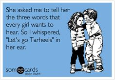 She asked me to tell her the three words that every girl wants to hear. So I whispered, 'Let's go Tarheels' in her ear.