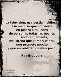"""Sabias palabras del gran Ray Bradbury:""""La televisión, esa bestia insidiosa, esa medusa que convierte en piedra a millones de personad todas las noches mirándola fijamente, esa sirena que llama y canta, que promete mucho y que en realidad da muy poco."""""""