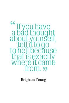 If you have a bad thought about yourself, tell it to go to hell because that's exactly where it came from.