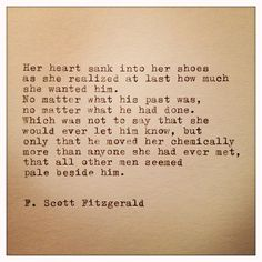 Her heart sank into her shoes as she realized at last how much she wanted him. No matter what his past was, no matter what he had done. Which was not to say that she would never let him know, but only that he moved her chemically more than anyone she had ever met, that all other men seemed pale beside him. - F. Scott Fitzgerald