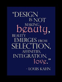 """""""Design is not making beauty, beauty emerges from selection, affinities…"""