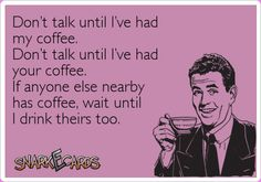 Don't talk until I've had my coffee. Don't talk until I've had your coffee. If anyone else nearby has coffee, wait until I drink theirs too. | Snarkecards