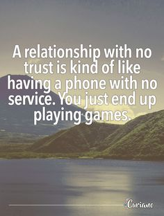 A relationship with no trust is kind of like having a phone with no service. You just end up playing games.