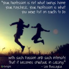 """""""Your profession is what you were put on this earth to do with such passion and intensity that it becomes spiritual in calling"""" - Leo Buscaglia   #career #inspiration via Bright.com!"""