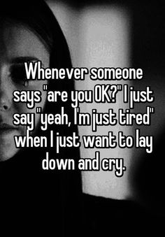"""Someone from Northfield, Minnesota, US posted a whisper in the group depressed/Anixtey/stress, which reads """"Whenever someone says """"are you OK?"""" I just say """"yeah, I'm just tired"""" when I just want to lay down and cry. True Quotes, Funny Quotes, Im Just Tired, I'm Tired, Whisper Quotes, Whisper Confessions, Depression Quotes, How I Feel, Found Out"""