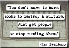 """You don't have to burn books to destroy a culture. Just get people to stop reading them."" Ray Bradbury Quote. Our society would benefit from a generation of readers."