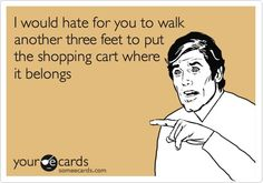 I would hate for you to walk another three feet to put the shopping cart where it belongs.