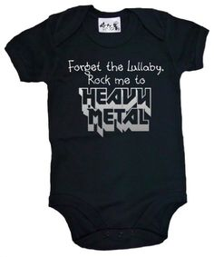 Dirty Fingers - Forget the Lullaby, Rock me to Heavy Metal - Baby He has this as a t-shirt when he was newborn