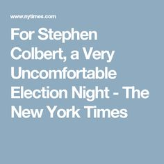 For Stephen Colbert, a Very Uncomfortable Election Night - The New York Times