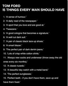 TOM FORD: 15 Things Every Man Should Have ------ interesting advice: not all necessarily true but provides a basic foundation. I will let the savvy mature men work out what is common sense and not. Gentleman Rules, Gentleman Style, Modern Gentleman, True Gentleman, Modern Man, Sharp Dressed Man, Well Dressed Men, Fashion Mode, Mens Fashion