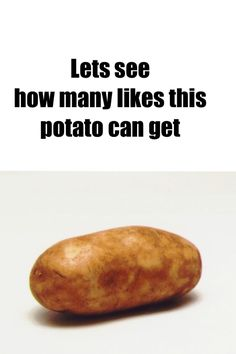 Please give this potato 100 likes and more!! We want to see how many it can get!! *gets no likes*