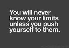 Push your limits...that is what they are there for!