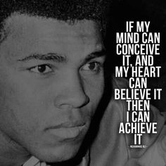 Si mi mente puede concebirlo, y mi corazón puede creerlo entonces puedo lograrlo. Muhammad Ali