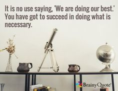 It is no use saying, 'We are doing our best.' You have got to succeed in doing what is necessary.