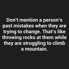Don't mention a person's past mistakes when they are trying to change. That's like throwing rocks at them while they are struggling to climb a mountain.