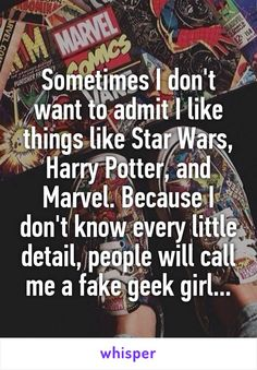 Sometimes I don't want to admit I like things like Star Wars, Harry Potter, and Marvel. Because I don't know every little detail, people will call me a fake geek girl...