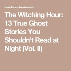 The Witching Hour: 13 True Ghost Stories You Shouldn't Read at Night (Vol. Creepy Ghost Stories, Short Creepy Stories, True Horror Stories, Haunting Stories, Best Ghost Stories, True Stories, Creepy Facts, Creepy Stuff, Creepy Things