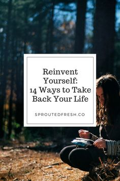Reinvent Yourself - 14 Ways to Take Back Your Life - Sprouted Fresh