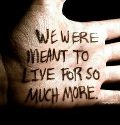 """We were meant to live for so much more.""We most certainly are. Keep dreaming & aiming for our dreams."