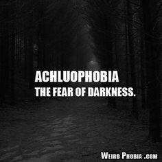 Achluophobia - The fear of darkness.