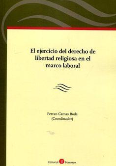 El ejercicio del derecho de libertad religiosa en el marco laboral / Ferran Camas Roda (coordinador). - 2016