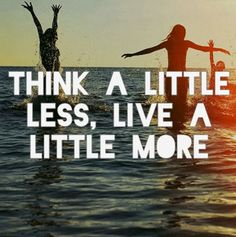 Think a little less live a little more | Inspirational Quotes