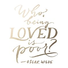 """Who, being loved, is poor?"" – Oscar Wilde"